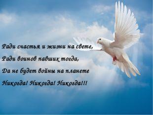 Ради счастья и жизни на свете, Ради воинов павших тогда, Да не будет войны н