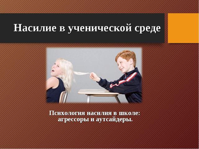 Насилие в ученической среде Психология насилия в школе: агрессоры и аутсайдер...