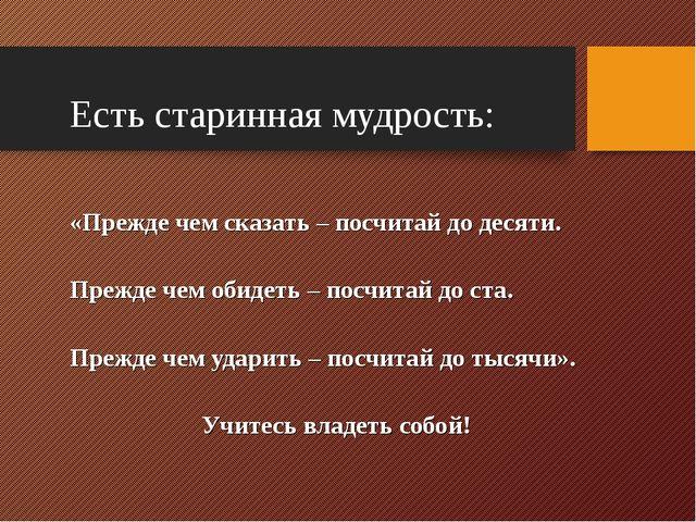 Есть старинная мудрость: «Прежде чем сказать – посчитай до десяти. Прежде че...