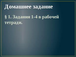 Домашнее задание § 1. Задания 1-4 в рабочей тетради.