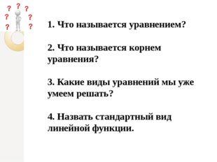 1. Что называется уравнением? 2. Что называется корнем уравнения? 3. Какие в