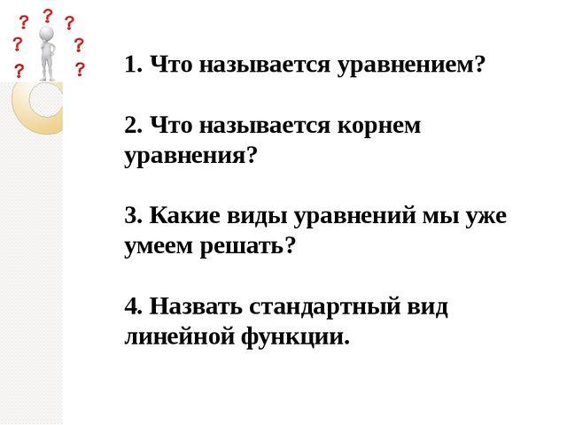 1. Что называется уравнением? 2. Что называется корнем уравнения? 3. Какие в...