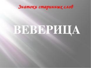 Знатоки старинных слов ВЕВЕРИЦА