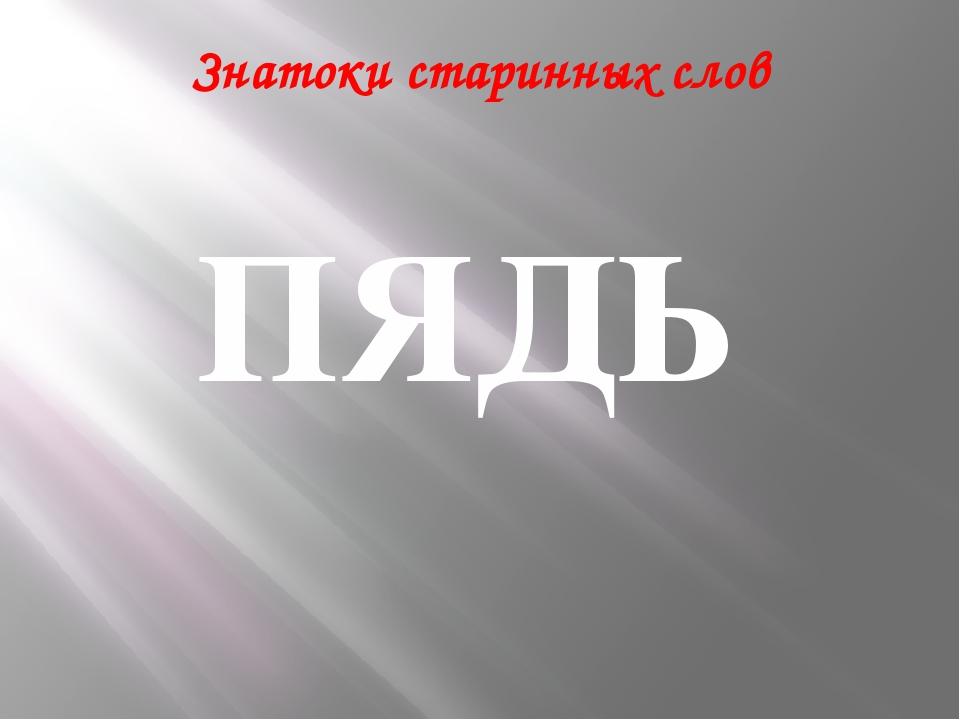 Знатоки старинных слов ПЯДЬ
