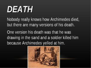 DEATH Nobody really knows how Archimedes died, but there are many versions of
