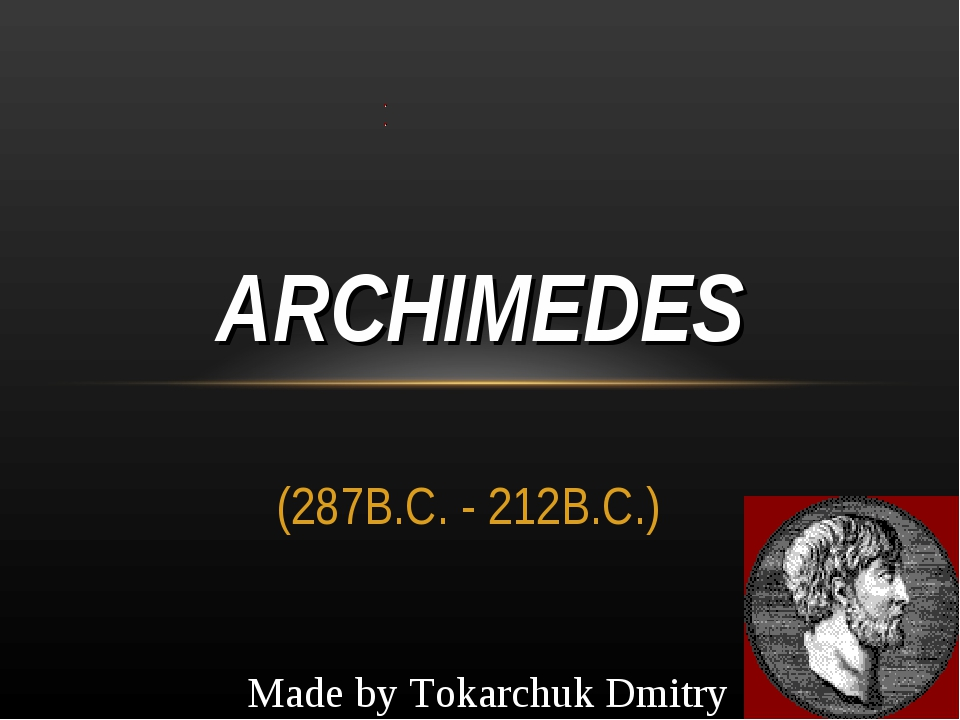 (287B.C. - 212B.C.) ARCHIMEDES Made by Tokarchuk Dmitry