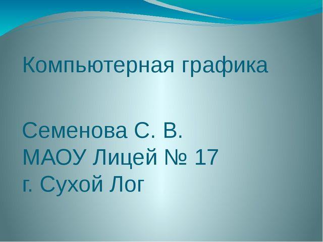 Компьютерная графика Семенова С. В. МАОУ Лицей № 17 г. Сухой Лог