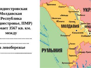 Приднестровская Молдавская Республика (Приднестровье, ПМР) занимает 3567 кв.