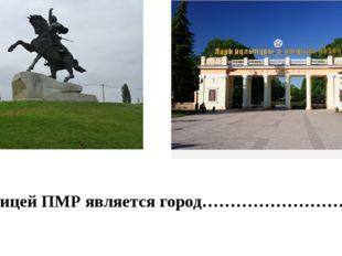 Столицей ПМР является город……………………….