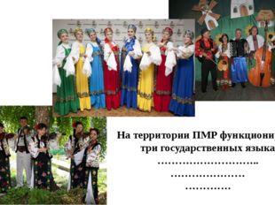 На территории ПМР функционируют три государственных языка ……………………….. …………………
