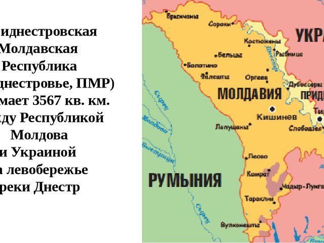 Приднестровская Молдавская Республика (Приднестровье, ПМР) занимает 3567 кв....