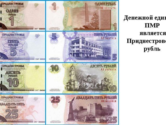 Денежной единицей ПМР является Приднестровский рубль