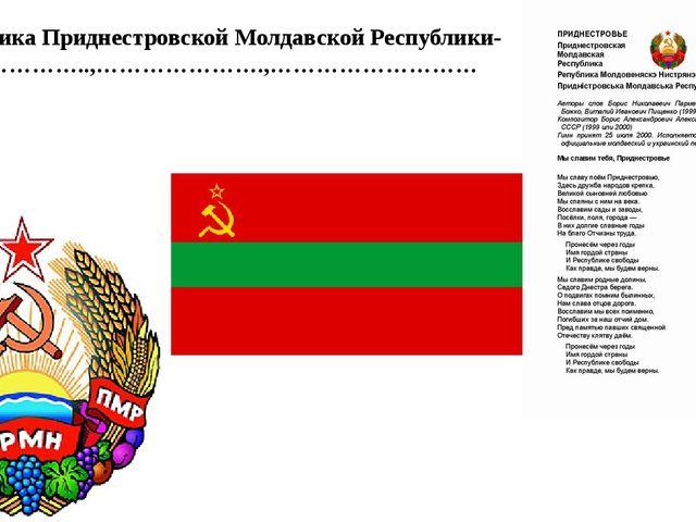 Символика Приднестровской Молдавской Республики-………………..,………………….,………………………