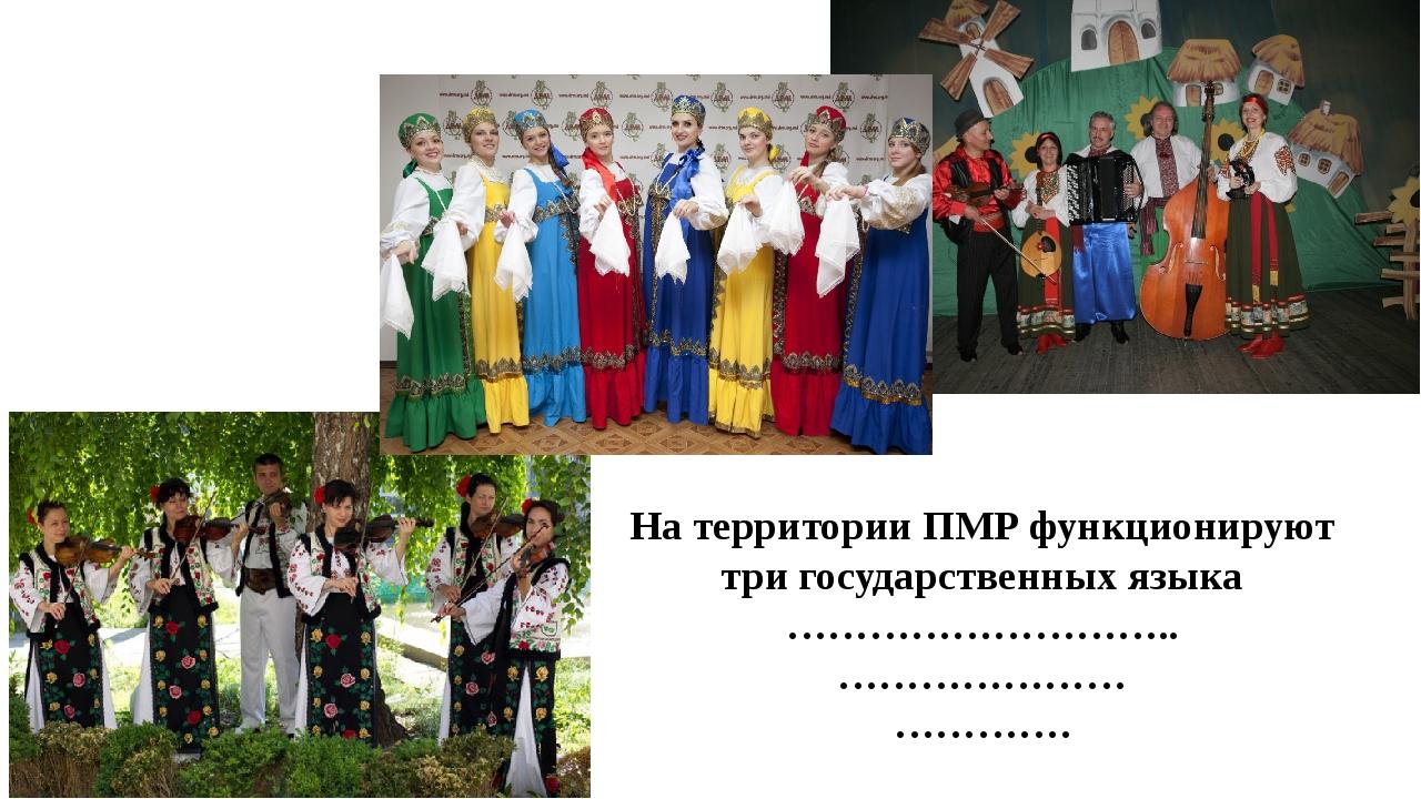 На территории ПМР функционируют три государственных языка ……………………….. …………………...