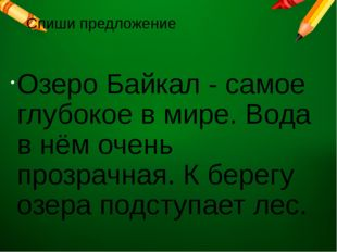 Спиши предложение Озеро Байкал - самое глубокое в мире. Вода в нём очень проз