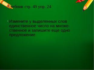 Учебник стр. 49 упр. 24 Измените у выделенных слов единственное число на множ