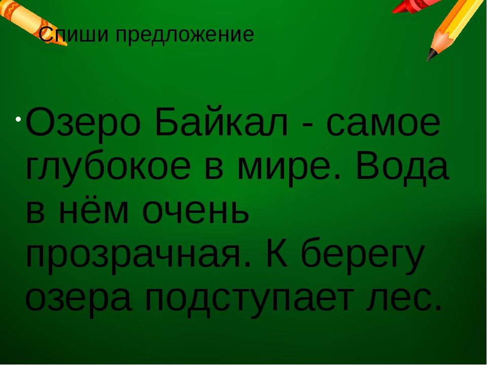 Спиши предложение Озеро Байкал - самое глубокое в мире. Вода в нём очень проз...