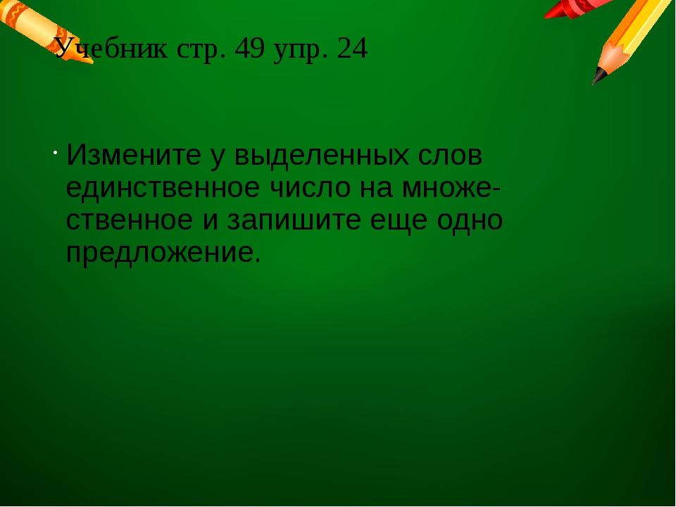 Учебник стр. 49 упр. 24 Измените у выделенных слов единственное число на множ...