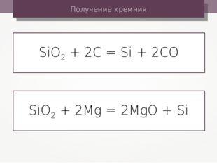 Получение кремния SiO2 + 2C = Si + 2CO SiO2 + 2Mg = 2MgO + Si