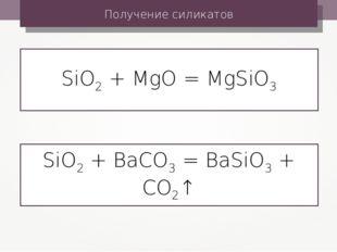 Получение силикатов SiO2 + MgO = MgSiO3 SiO2 + BaCO3 = BaSiO3 + CO2↑