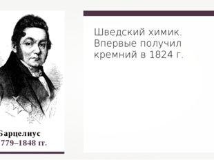 Й.Я. Барцелиус 1779–1848 гг. Шведский химик. Впервые получил кремний в 1824 г.