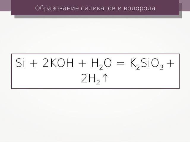 Образование силикатов и водорода Si + 2KOH + H2O = K2SiO3 + 2H2↑