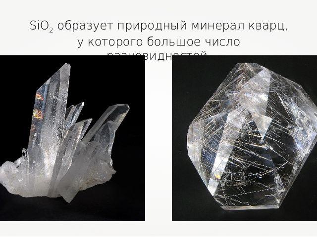 SiO2 образует природный минерал кварц, у которого большое число разновидностей.