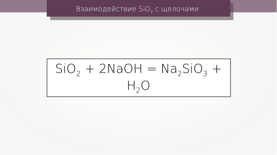 Взаимодействие SiO2 с щелочами SiO2 + 2NaOH = Na2SiO3 + H2O