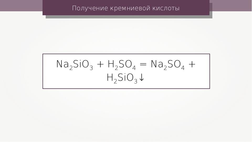 Получение кремниевой кислоты Na2SiO3 + H2SO4 = Na2SO4 + H2SiO3↓