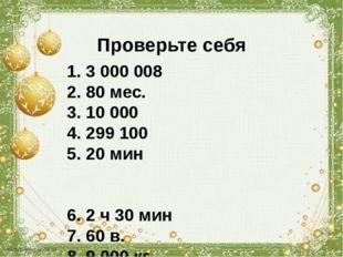 Проверьте себя 1. 3 000 008 2. 80 мес. 3. 10 000 4. 299 100 5. 20 мин 6. 2 ч