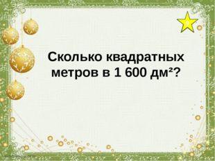 9 Сколько квадратных метров в 1 600 дм²?