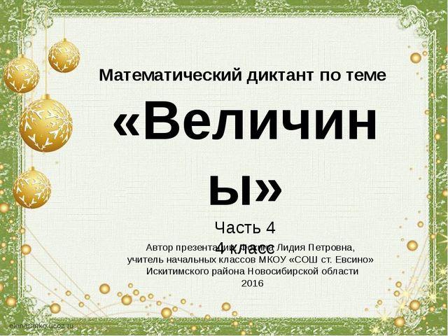 Математический диктант по теме «Величины» Часть 4 4 класс Автор презентации:...