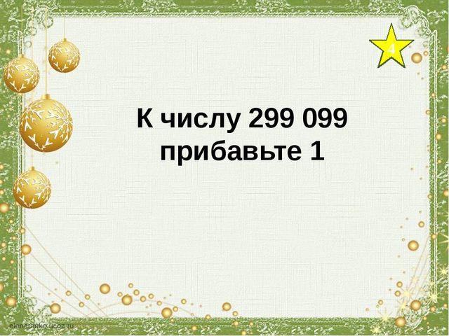 4 К числу 299 099 прибавьте 1