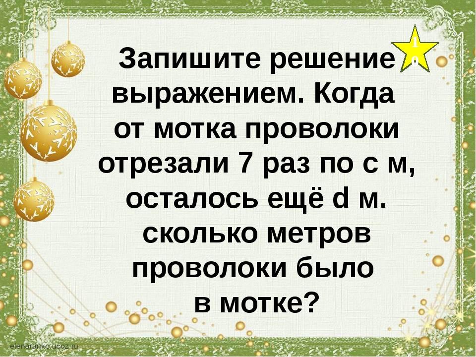 10 Запишите решение выражением. Когда от мотка проволоки отрезали 7 раз по с...