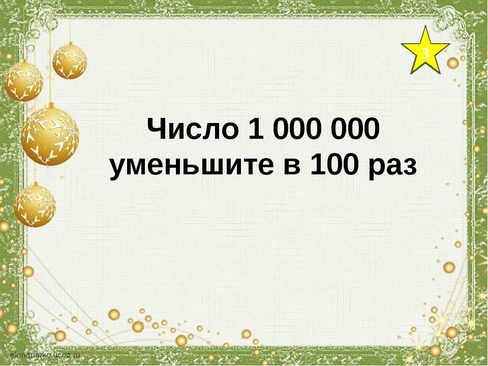 3 Число 1 000 000 уменьшите в 100 раз