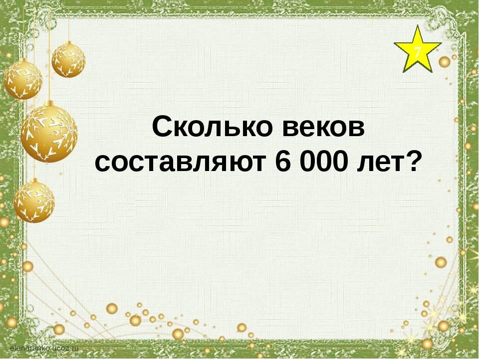 7 Сколько веков составляют 6 000 лет?