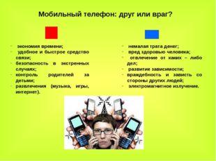 Мобильный телефон: друг или враг? экономия времени; удобное и быстрое средств