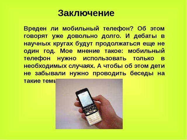 Заключение Вреден ли мобильный телефон? Об этом говорят уже довольно долго. И...