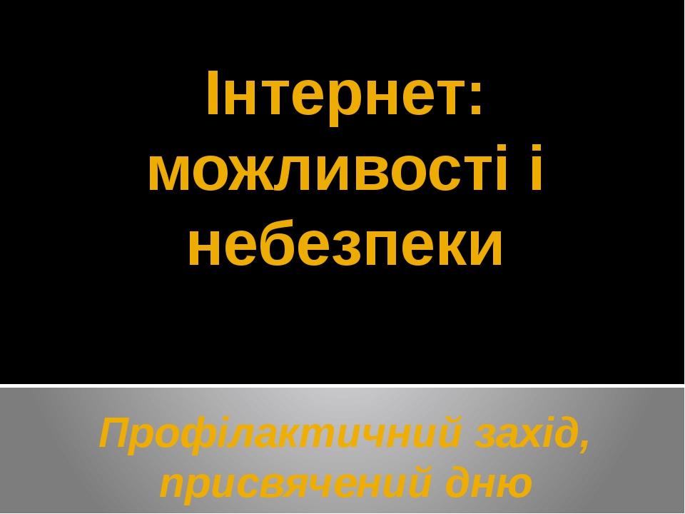 Інтернет: можливості і небезпеки Профілактичний захід, присвячений дню безпеч...