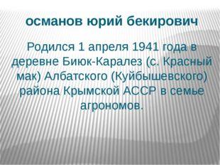 османов юрий бекирович Родился 1 апреля 1941 года в деревне Биюк-Каралез (с.
