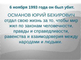 6 ноября 1993 года он был убит. ОСМАНОВ ЮРИЙ БЕКИРОВИЧ отдал свою жизнь за то