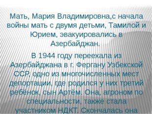 Мать, Мария Владимировна,с начала войны мать с двумя детьми, Тамилой и Юрием