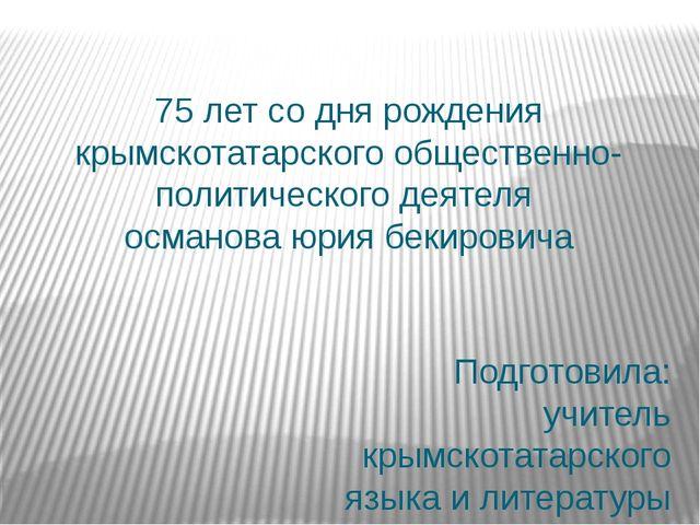 75 лет со дня рождения крымскотатарского общественно- политического деятеля...