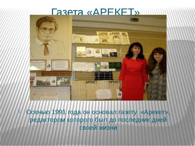 Газета «АРЕКЕТ» Осенью 1991 года он основал газету «Арекет», редактором котор...