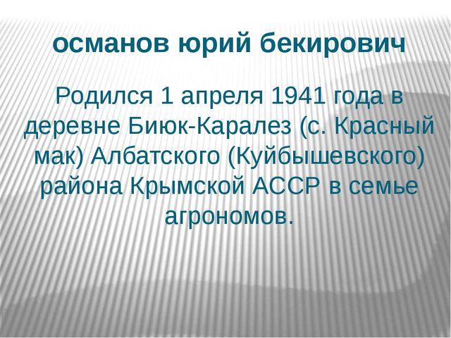османов юрий бекирович Родился 1 апреля 1941 года в деревне Биюк-Каралез (с....