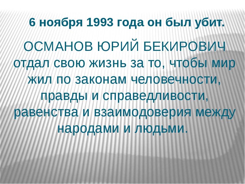 6 ноября 1993 года он был убит. ОСМАНОВ ЮРИЙ БЕКИРОВИЧ отдал свою жизнь за то...