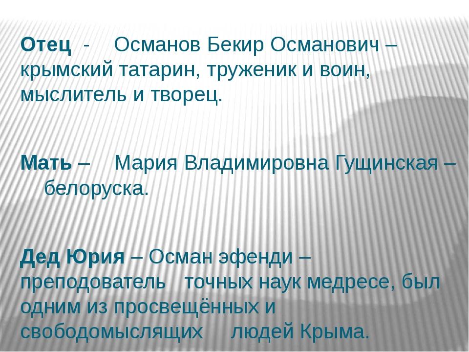 Отец - Османов Бекир Османович –крымский татарин, труженик и воин, мыслит...