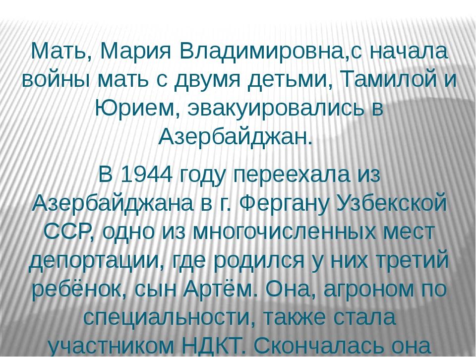 Мать, Мария Владимировна,с начала войны мать с двумя детьми, Тамилой и Юрием...
