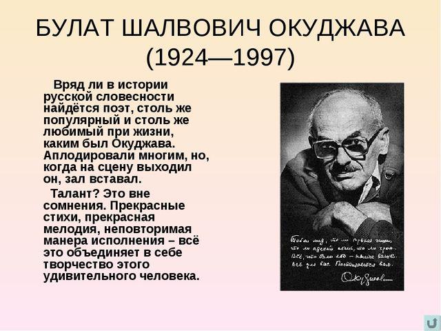 БУЛАТ ШАЛВОВИЧ ОКУДЖАВА (1924—1997) Вряд ли в истории русской словесности най...