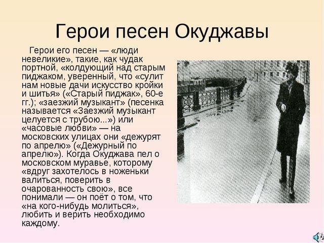 Герои песен Окуджавы Герои его песен — «люди невеликие», такие, как чудак пор...